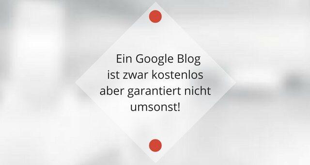 Ein Google Blog ist zwar kostenlos aber garantiert nicht umsonst!
