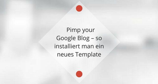 Pimp your Google Blog – so installiert man ein neues Template