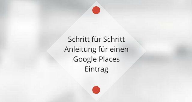 Schritt für Schritt Anleitung für einen Google Places Eintrag