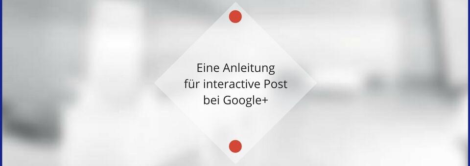 Eine Anleitung für interactive Post bei Google+