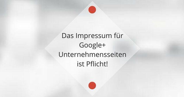 Das Impressum für Google+ Unternehmensseiten ist Pflicht!
