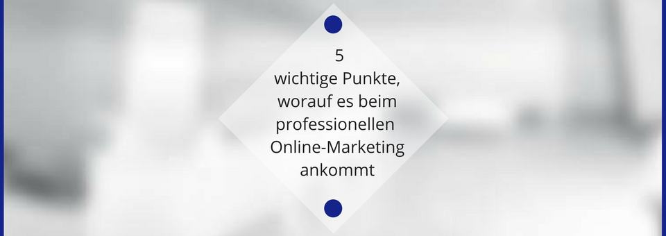 5 wichtige Aspekte beim professionellen Online-Marketing