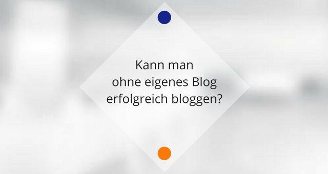Kann man ohne eigenes Blog erfolgreich bloggen?